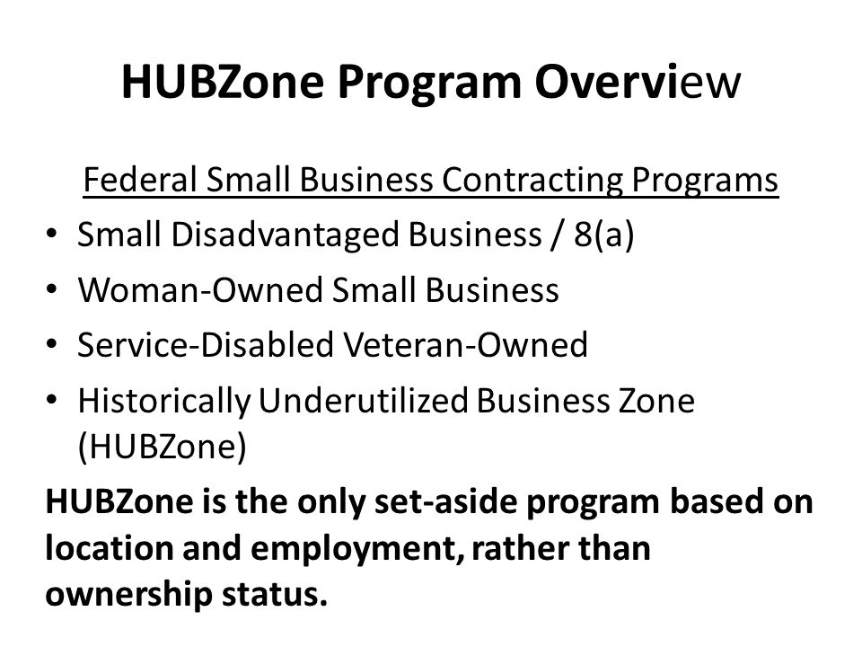 HUBZone Program Overview Federal Small Business Contracting Programs Small Disadvantaged Business / 8(a) Woman-Owned Small Business Service-Disabled Veteran-Owned Historically Underutilized Business Zone (HUBZone) HUBZone is the only set-aside program based on location and employment, rather than ownership status.