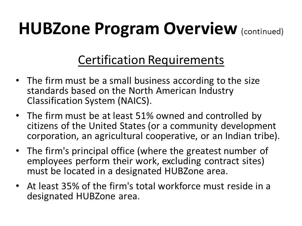 HUBZone Program Overview (continued) Certification Requirements The firm must be a small business according to the size standards based on the North American Industry Classification System (NAICS).