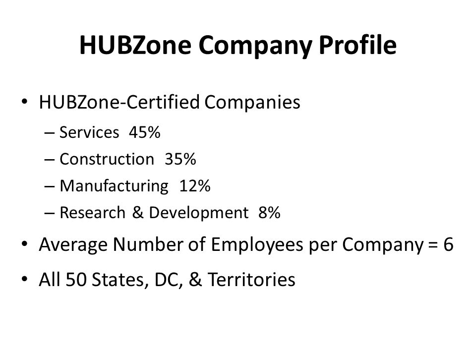 HUBZone Company Profile HUBZone-Certified Companies – Services 45% – Construction 35% – Manufacturing 12% – Research & Development 8% Average Number of Employees per Company = 6 All 50 States, DC, & Territories