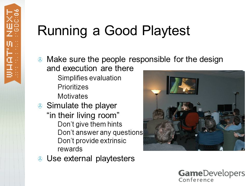 Running a Good Playtest  Make sure the people responsible for the design and execution are there  Simplifies evaluation  Prioritizes  Motivates  Simulate the player in their living room  Don't give them hints  Don't answer any questions  Don't provide extrinsic rewards  Use external playtesters