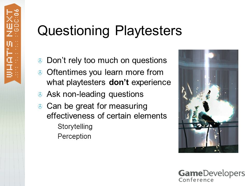 Questioning Playtesters  Don't rely too much on questions  Oftentimes you learn more from what playtesters don't experience  Ask non-leading questions  Can be great for measuring effectiveness of certain elements  Storytelling  Perception