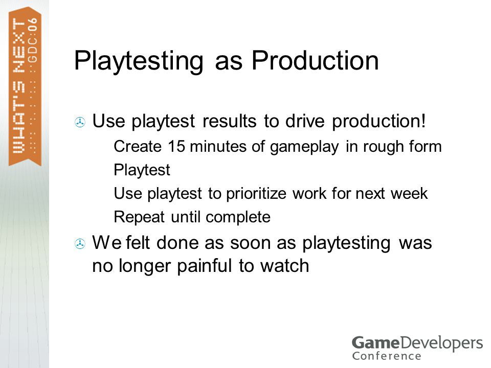 Playtesting as Production  Use playtest results to drive production.