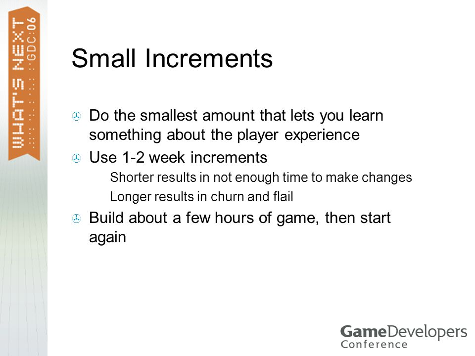 Small Increments  Do the smallest amount that lets you learn something about the player experience  Use 1-2 week increments  Shorter results in not enough time to make changes  Longer results in churn and flail  Build about a few hours of game, then start again