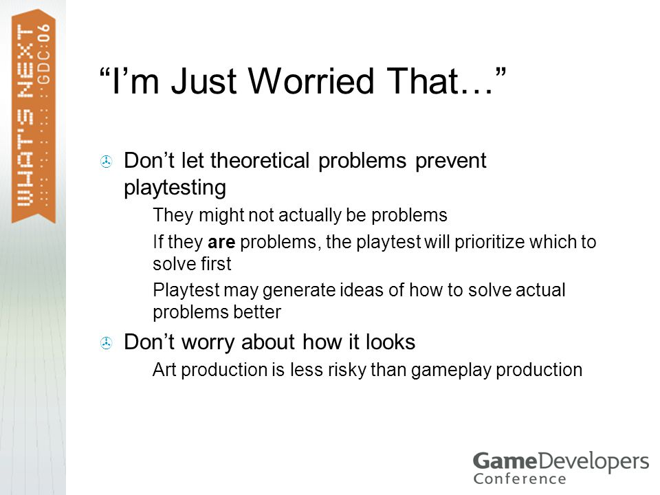 I'm Just Worried That…  Don't let theoretical problems prevent playtesting  They might not actually be problems  If they are problems, the playtest will prioritize which to solve first  Playtest may generate ideas of how to solve actual problems better  Don't worry about how it looks  Art production is less risky than gameplay production