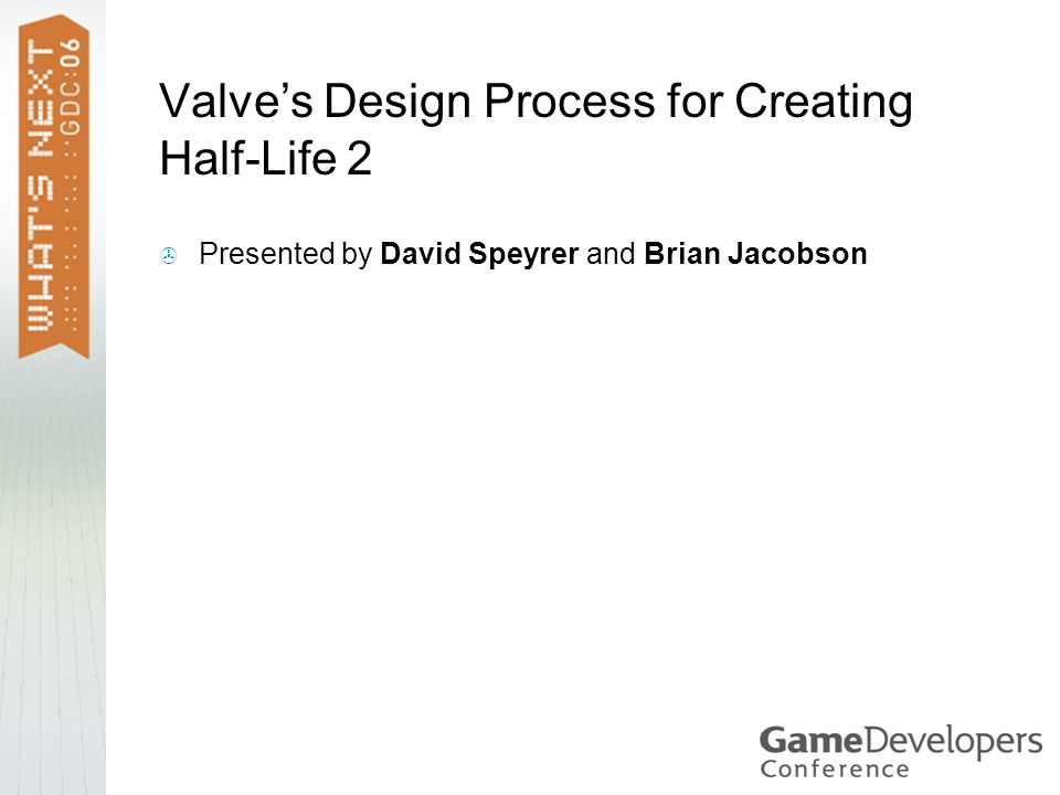 Valve's Design Process for Creating Half-Life 2  Presented by David Speyrer and Brian Jacobson