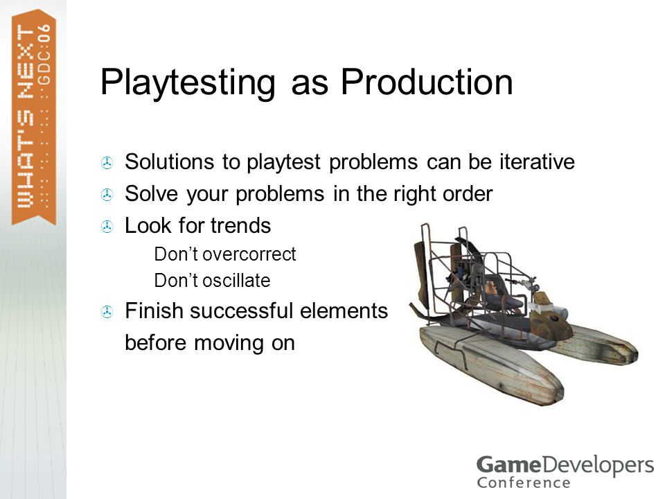 Playtesting as Production  Solutions to playtest problems can be iterative  Solve your problems in the right order  Look for trends  Don't overcorrect  Don't oscillate  Finish successful elements before moving on