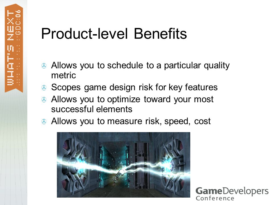 Product-level Benefits  Allows you to schedule to a particular quality metric  Scopes game design risk for key features  Allows you to optimize toward your most successful elements  Allows you to measure risk, speed, cost