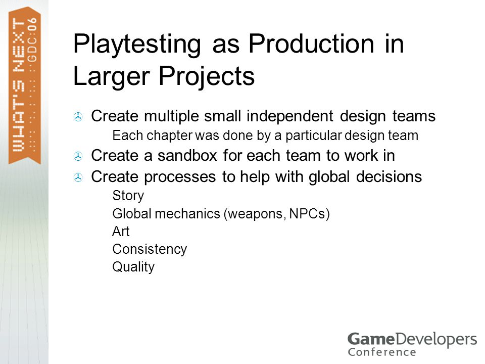 Playtesting as Production in Larger Projects  Create multiple small independent design teams  Each chapter was done by a particular design team  Create a sandbox for each team to work in  Create processes to help with global decisions  Story  Global mechanics (weapons, NPCs)  Art  Consistency  Quality