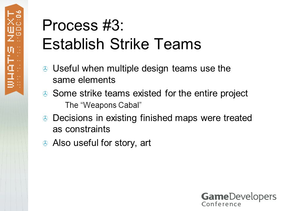 Process #3: Establish Strike Teams  Useful when multiple design teams use the same elements  Some strike teams existed for the entire project  The Weapons Cabal  Decisions in existing finished maps were treated as constraints  Also useful for story, art