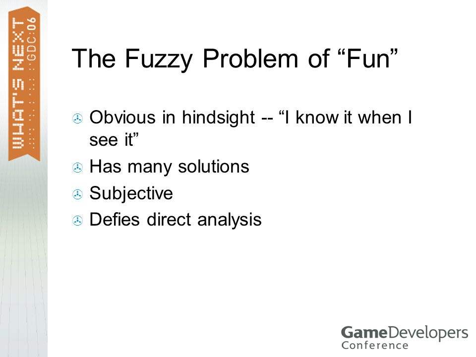 The Fuzzy Problem of Fun  Obvious in hindsight -- I know it when I see it  Has many solutions  Subjective  Defies direct analysis