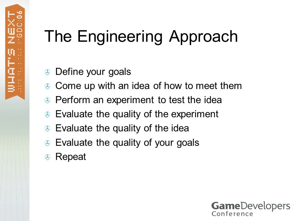 The Engineering Approach  Define your goals  Come up with an idea of how to meet them  Perform an experiment to test the idea  Evaluate the quality of the experiment  Evaluate the quality of the idea  Evaluate the quality of your goals  Repeat