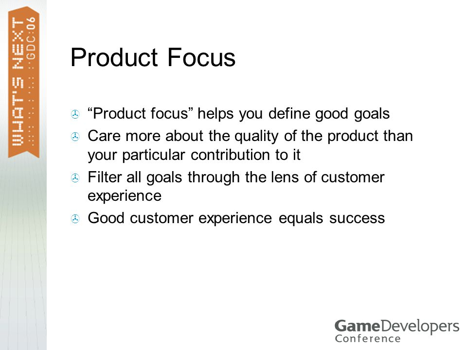 Product Focus  Product focus helps you define good goals  Care more about the quality of the product than your particular contribution to it  Filter all goals through the lens of customer experience  Good customer experience equals success