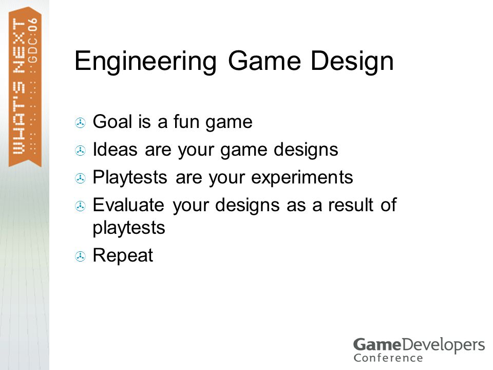 Engineering Game Design  Goal is a fun game  Ideas are your game designs  Playtests are your experiments  Evaluate your designs as a result of playtests  Repeat