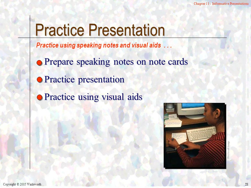 Copyright © 2005 Wadsworth 21 Chapter 11 - Informative Presentations Practice Presentation Prepare speaking notes on note cards Practice presentation Practice using visual aids Practice using speaking notes and visual aids...