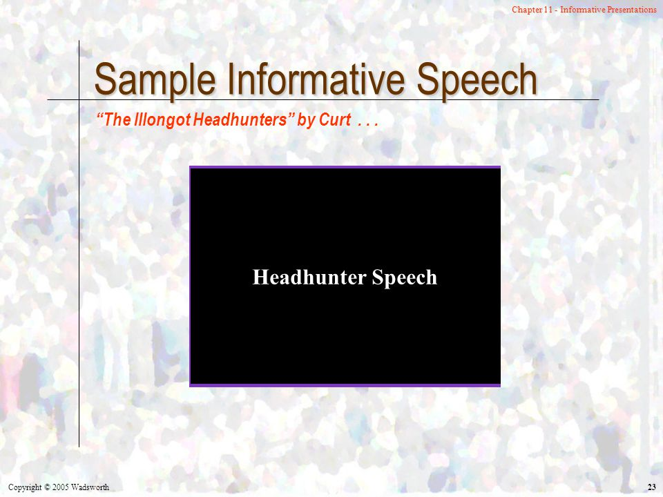 Copyright © 2005 Wadsworth 23 Chapter 11 - Informative Presentations Sample Informative Speech Headhunter Speech The Illongot Headhunters by Curt...