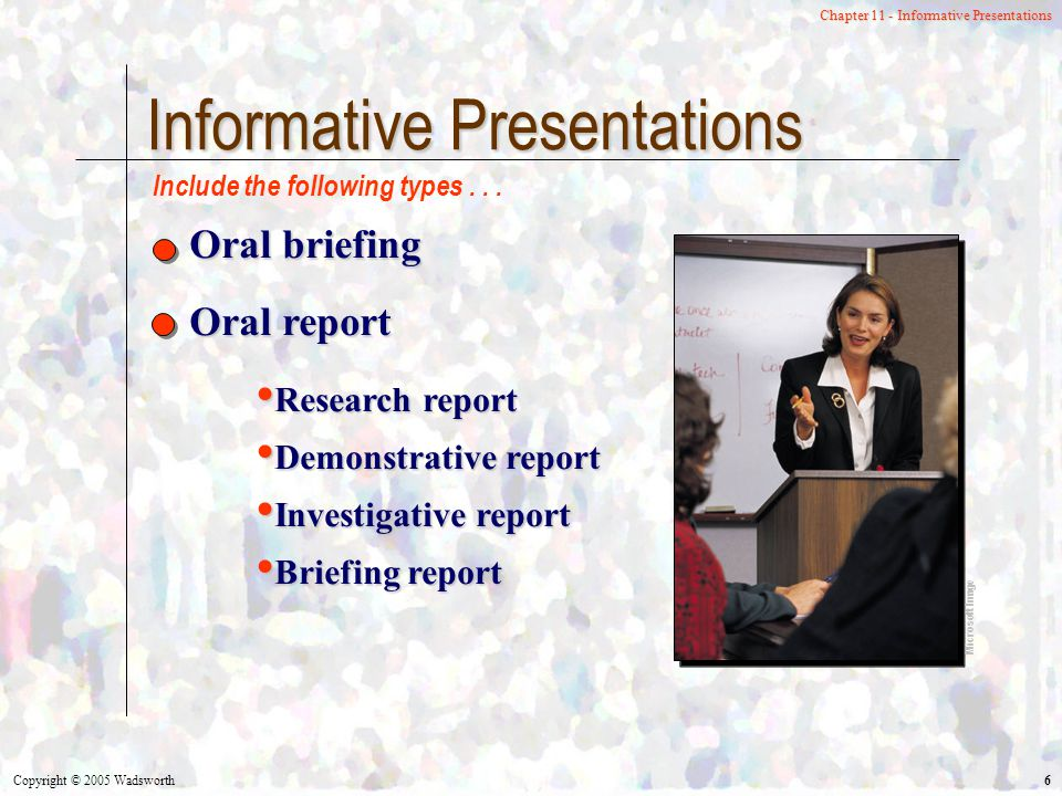 Copyright © 2005 Wadsworth 6 Chapter 11 - Informative Presentations Informative Presentations Oral briefing Oral report Research report Demonstrative report Investigative report Briefing report Microsoft Image Include the following types...