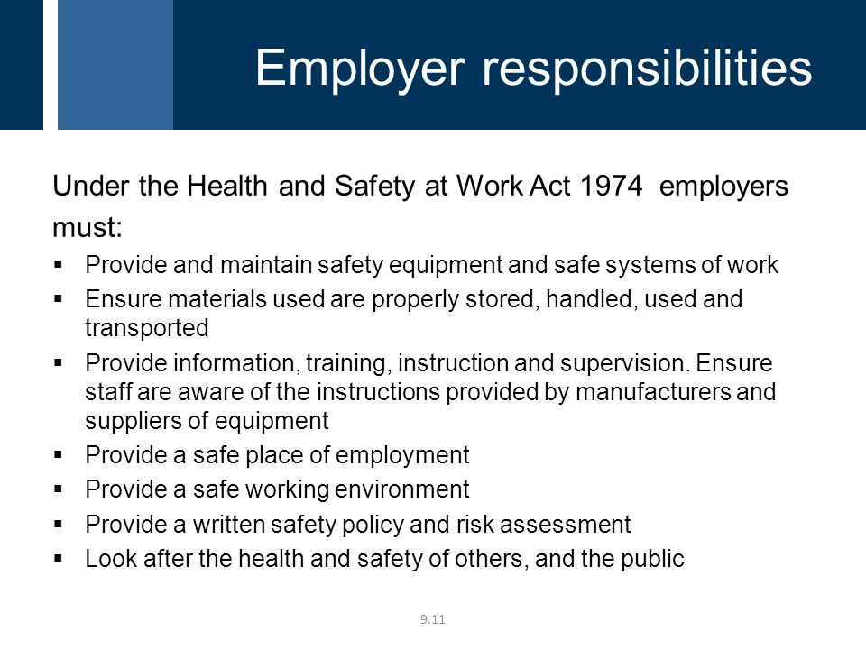 Under the Health and Safety at Work Act 1974 employers must:  Provide and maintain safety equipment and safe systems of work  Ensure materials used are properly stored, handled, used and transported  Provide information, training, instruction and supervision.