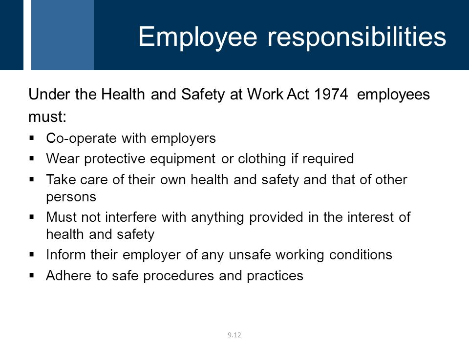 Under the Health and Safety at Work Act 1974 employees must:  Co-operate with employers  Wear protective equipment or clothing if required  Take care of their own health and safety and that of other persons  Must not interfere with anything provided in the interest of health and safety  Inform their employer of any unsafe working conditions  Adhere to safe procedures and practices 9.12 Employee responsibilities