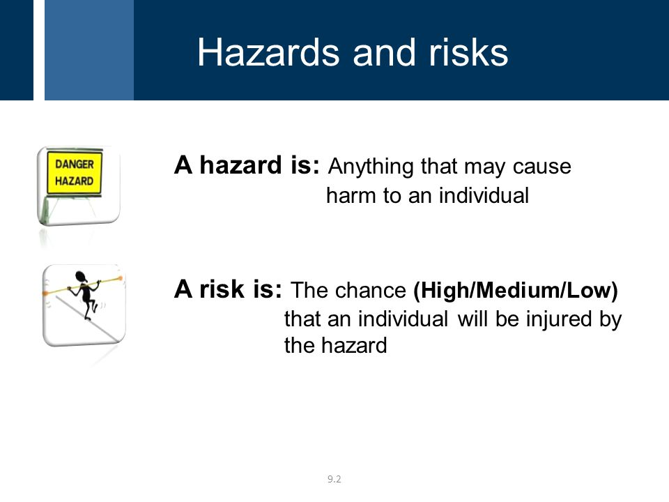 A hazard is: Anything that may cause harm to an individual A risk is: The chance (High/Medium/Low) that an individual will be injured by the hazard 9.2 Hazards and risks