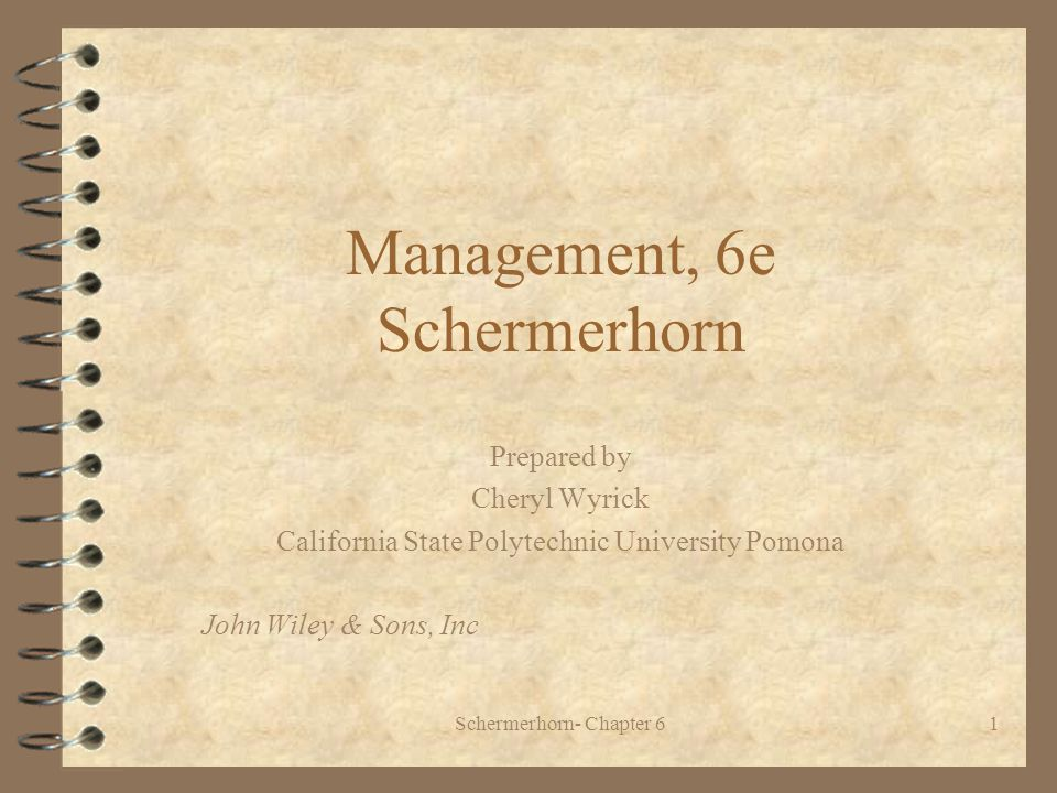 Schermerhorn- Chapter 61 Management, 6e Schermerhorn Prepared by Cheryl Wyrick California State Polytechnic University Pomona John Wiley & Sons, Inc