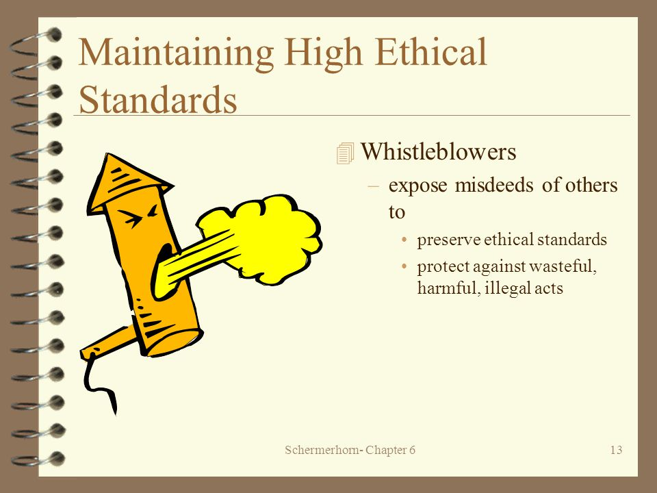Schermerhorn- Chapter 613 Maintaining High Ethical Standards 4 Whistleblowers –expose misdeeds of others to preserve ethical standards protect against wasteful, harmful, illegal acts