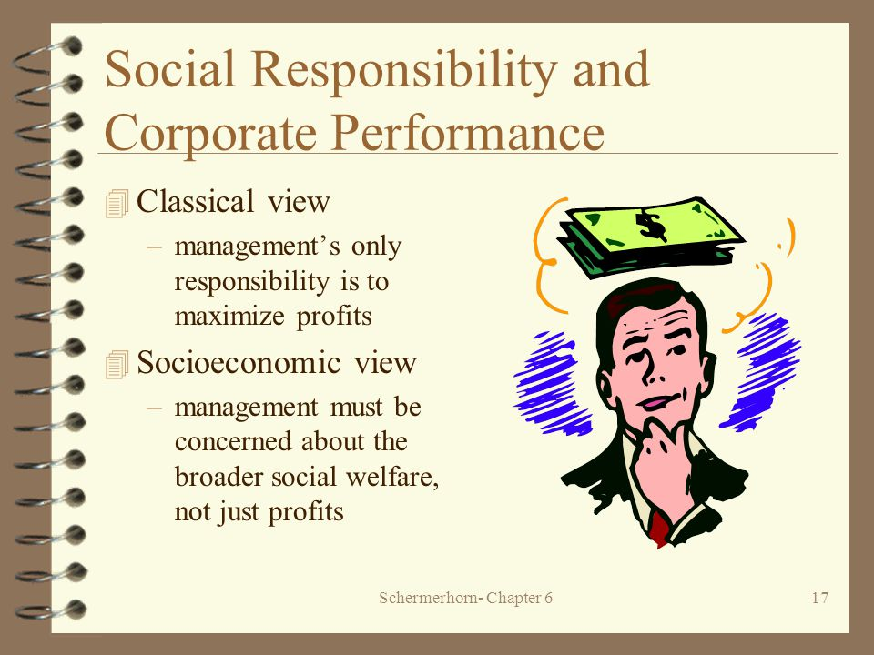Schermerhorn- Chapter 617 Social Responsibility and Corporate Performance 4 Classical view –management's only responsibility is to maximize profits 4 Socioeconomic view –management must be concerned about the broader social welfare, not just profits