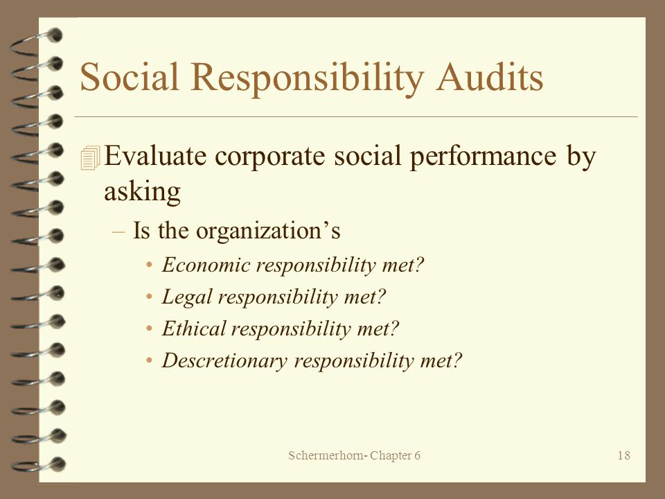 Schermerhorn- Chapter 618 Social Responsibility Audits 4 Evaluate corporate social performance by asking –Is the organization's Economic responsibility met.