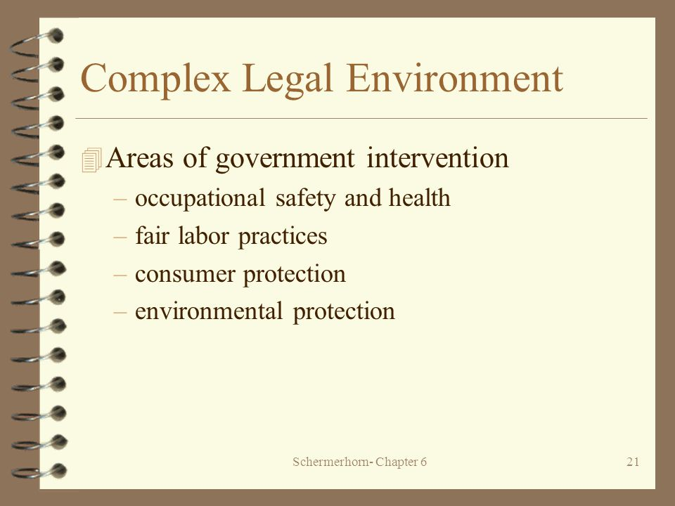 Schermerhorn- Chapter 621 Complex Legal Environment 4 Areas of government intervention –occupational safety and health –fair labor practices –consumer protection –environmental protection