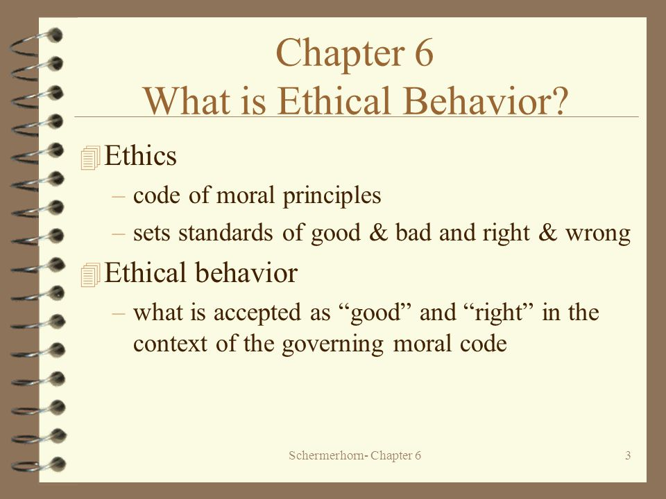 Schermerhorn- Chapter 63 4 Ethics –code of moral principles –sets standards of good & bad and right & wrong 4 Ethical behavior –what is accepted as good and right in the context of the governing moral code Chapter 6 What is Ethical Behavior
