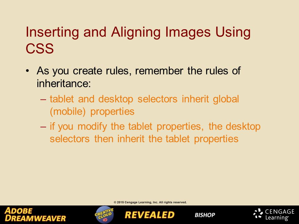 Inserting and Aligning Images Using CSS As you create rules, remember the rules of inheritance: –tablet and desktop selectors inherit global (mobile) properties –if you modify the tablet properties, the desktop selectors then inherit the tablet properties