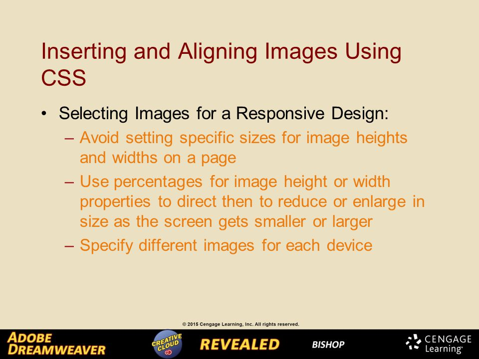 Inserting and Aligning Images Using CSS Selecting Images for a Responsive Design: –Avoid setting specific sizes for image heights and widths on a page –Use percentages for image height or width properties to direct then to reduce or enlarge in size as the screen gets smaller or larger –Specify different images for each device