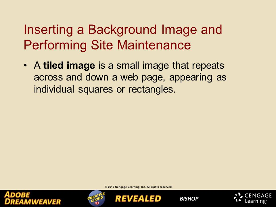 Inserting a Background Image and Performing Site Maintenance A tiled image is a small image that repeats across and down a web page, appearing as individual squares or rectangles.