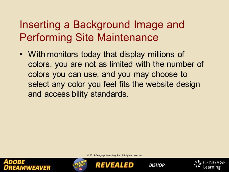 Inserting a Background Image and Performing Site Maintenance With monitors today that display millions of colors, you are not as limited with the number of colors you can use, and you may choose to select any color you feel fits the website design and accessibility standards.