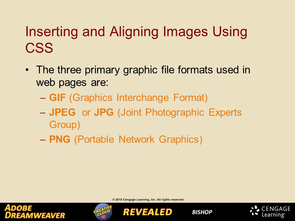Inserting and Aligning Images Using CSS The three primary graphic file formats used in web pages are: –GIF (Graphics Interchange Format) –JPEG or JPG (Joint Photographic Experts Group) –PNG (Portable Network Graphics)