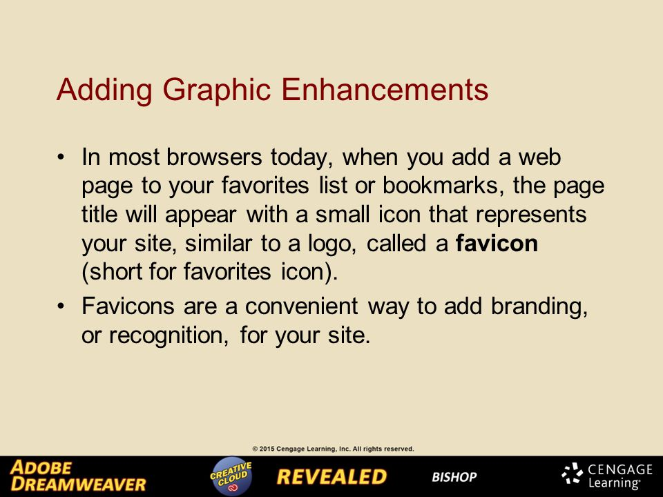 Adding Graphic Enhancements In most browsers today, when you add a web page to your favorites list or bookmarks, the page title will appear with a small icon that represents your site, similar to a logo, called a favicon (short for favorites icon).