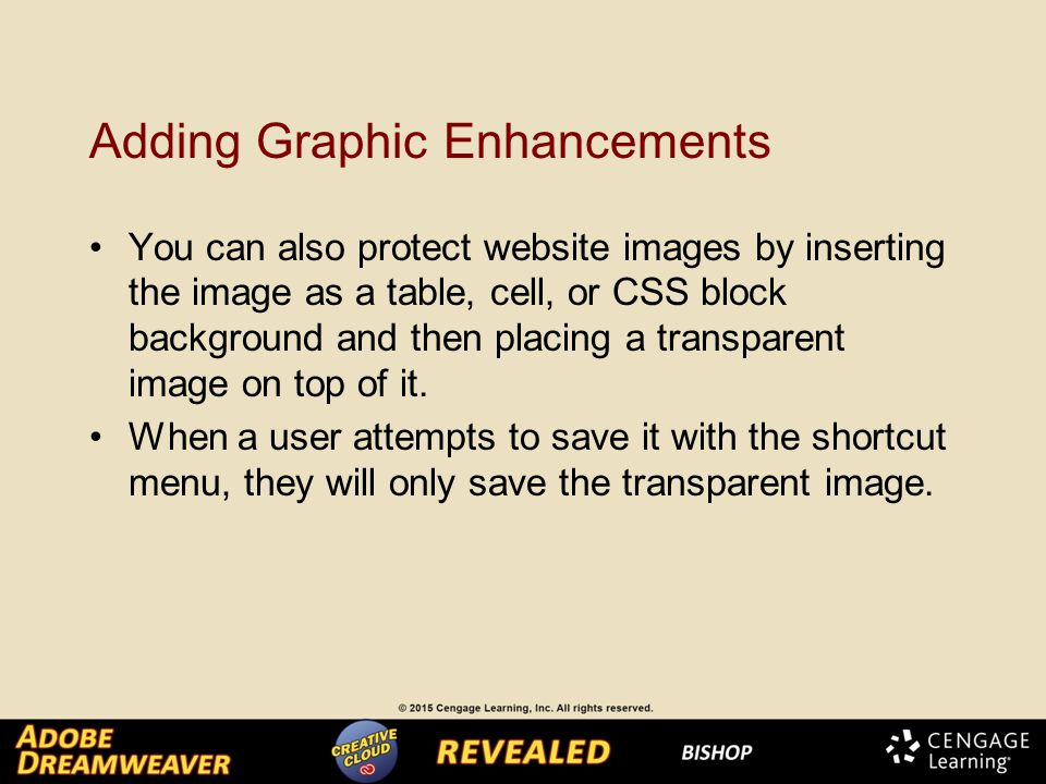 Adding Graphic Enhancements You can also protect website images by inserting the image as a table, cell, or CSS block background and then placing a transparent image on top of it.