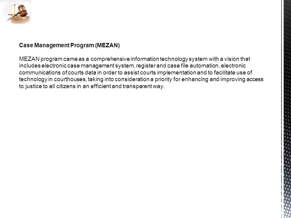 Case Management Program (MEZAN) MEZAN program came as a comprehensive information technology system with a vision that includes electronic case management system, register and case file automation, electronic communications of courts data in order to assist courts implementation and to facilitate use of technology in courthouses, taking into consideration a priority for enhancing and improving access to justice to all citizens in an efficient and transparent way.