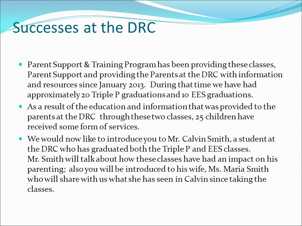 Successes at the DRC Parent Support & Training Program has been providing these classes, Parent Support and providing the Parents at the DRC with information and resources since January 2013.