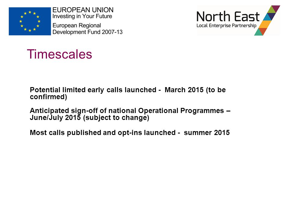 Timescales Potential limited early calls launched - March 2015 (to be confirmed) Anticipated sign-off of national Operational Programmes – June/July 2015 (subject to change) Most calls published and opt-ins launched - summer 2015