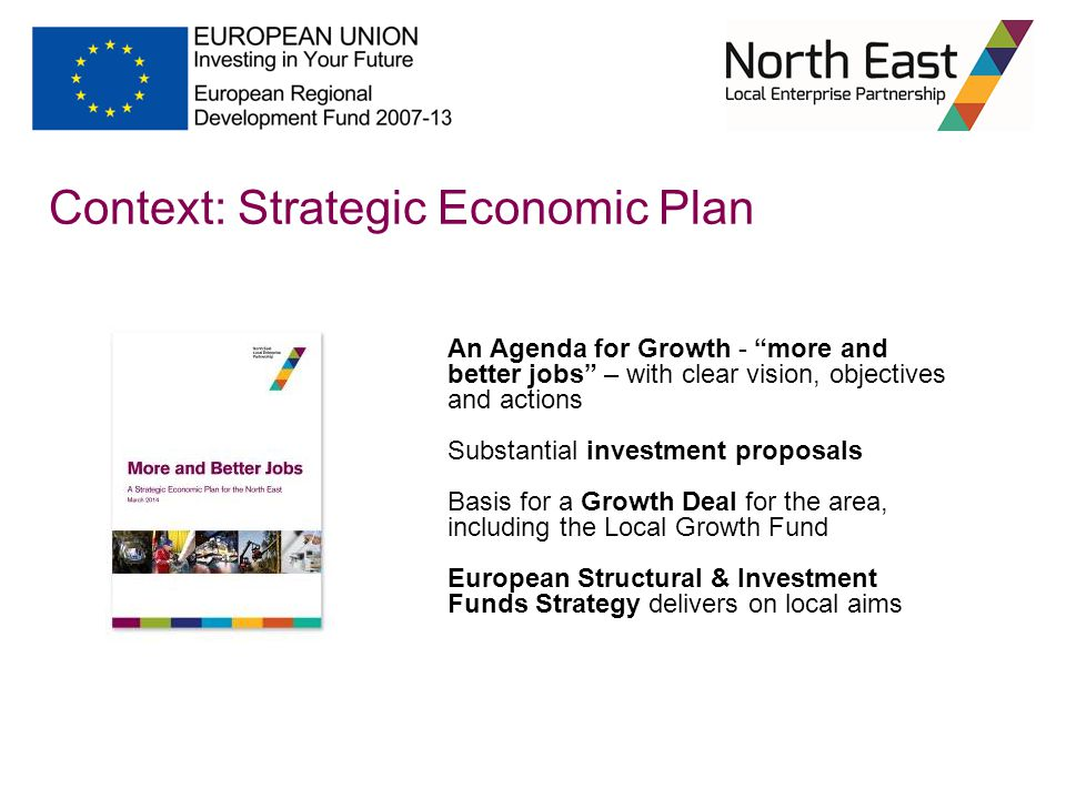An Agenda for Growth - more and better jobs – with clear vision, objectives and actions Substantial investment proposals Basis for a Growth Deal for the area, including the Local Growth Fund European Structural & Investment Funds Strategy delivers on local aims Context: Strategic Economic Plan