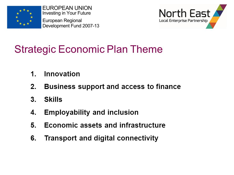 1.Innovation 2.Business support and access to finance 3.Skills 4.Employability and inclusion 5.Economic assets and infrastructure 6.Transport and digital connectivity Strategic Economic Plan Theme