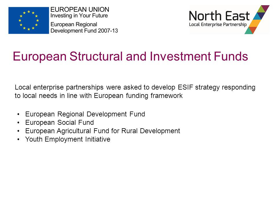 Local enterprise partnerships were asked to develop ESIF strategy responding to local needs in line with European funding framework European Structural and Investment Funds European Regional Development Fund European Social Fund European Agricultural Fund for Rural Development Youth Employment Initiative