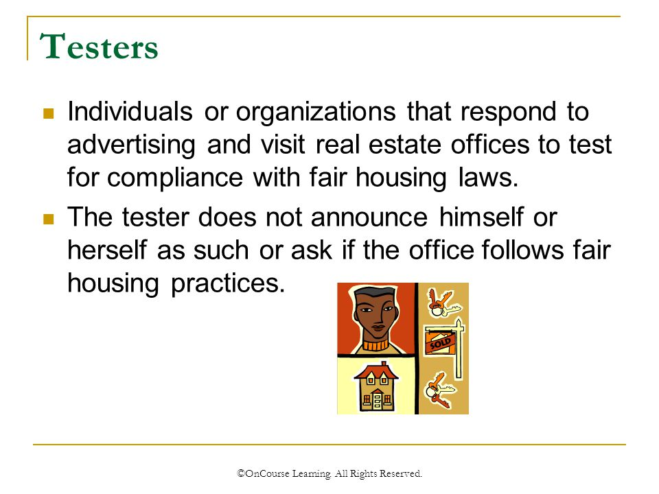 Testers Individuals or organizations that respond to advertising and visit real estate offices to test for compliance with fair housing laws.