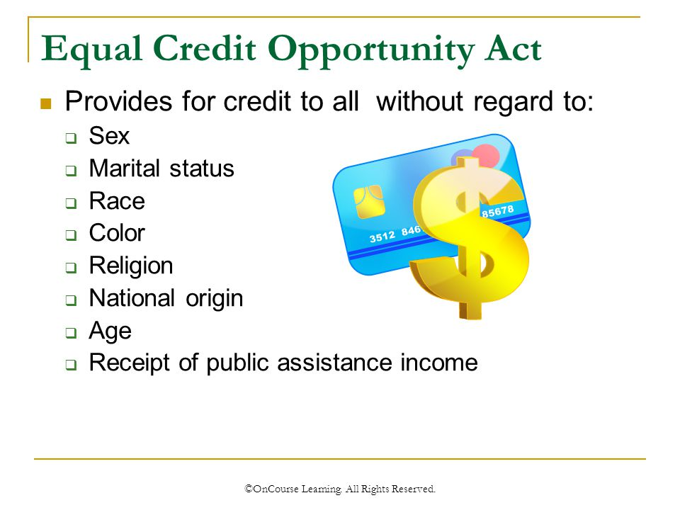 Equal Credit Opportunity Act Provides for credit to all without regard to:  Sex  Marital status  Race  Color  Religion  National origin  Age  Receipt of public assistance income ©OnCourse Learning.