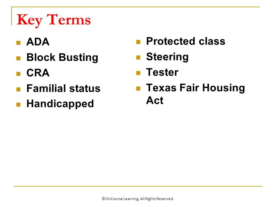 Key Terms ADA Block Busting CRA Familial status Handicapped Protected class Steering Tester Texas Fair Housing Act ©OnCourse Learning.