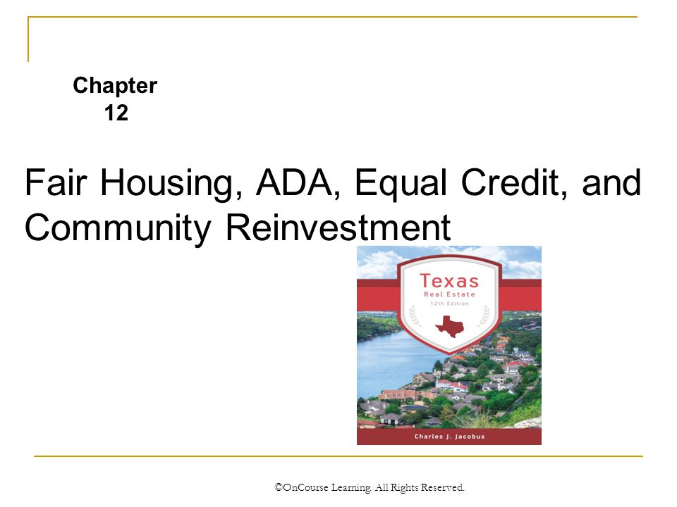 Fair Housing, ADA, Equal Credit, and Community Reinvestment ©OnCourse Learning.