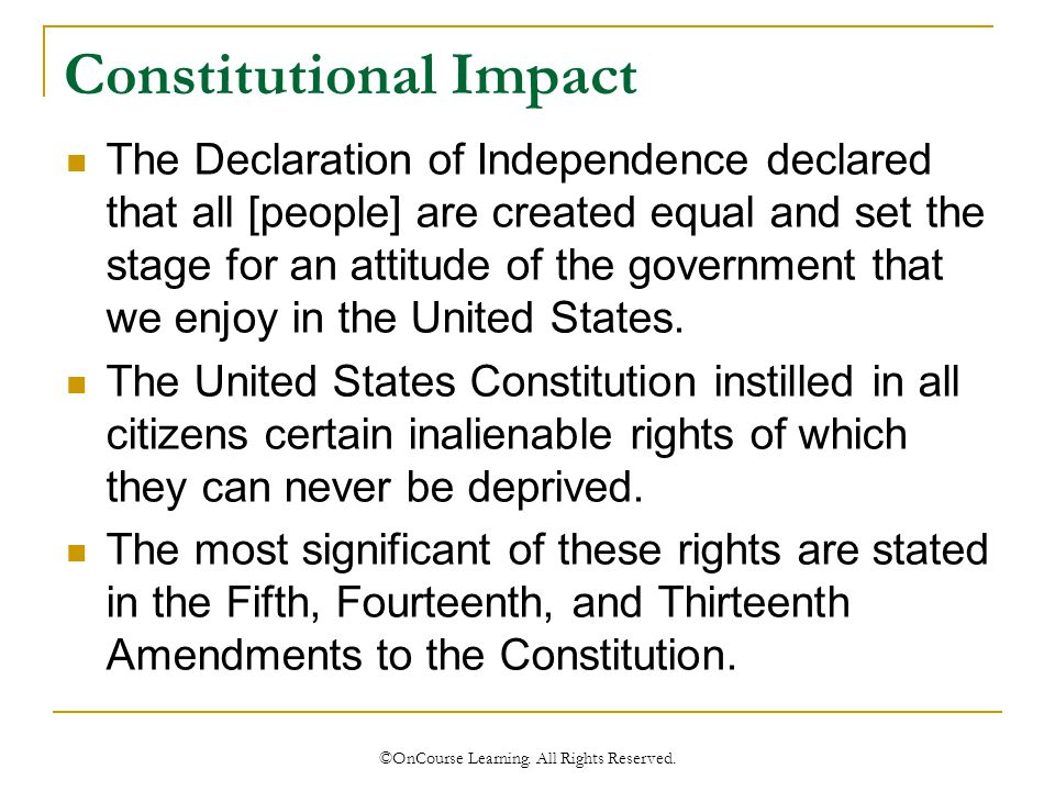 Constitutional Impact The Declaration of Independence declared that all [people] are created equal and set the stage for an attitude of the government that we enjoy in the United States.