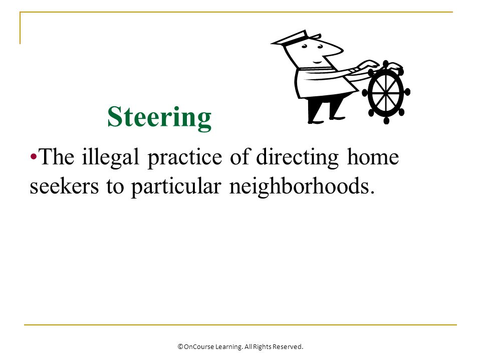 Steering The illegal practice of directing home seekers to particular neighborhoods.