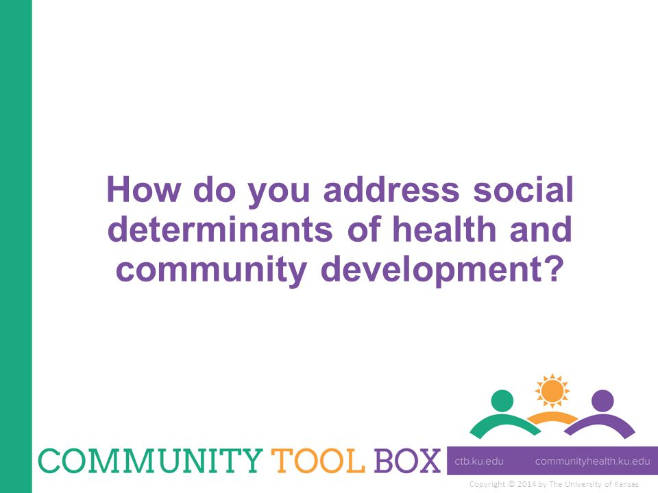 Copyright © 2014 by The University of Kansas How do you address social determinants of health and community development