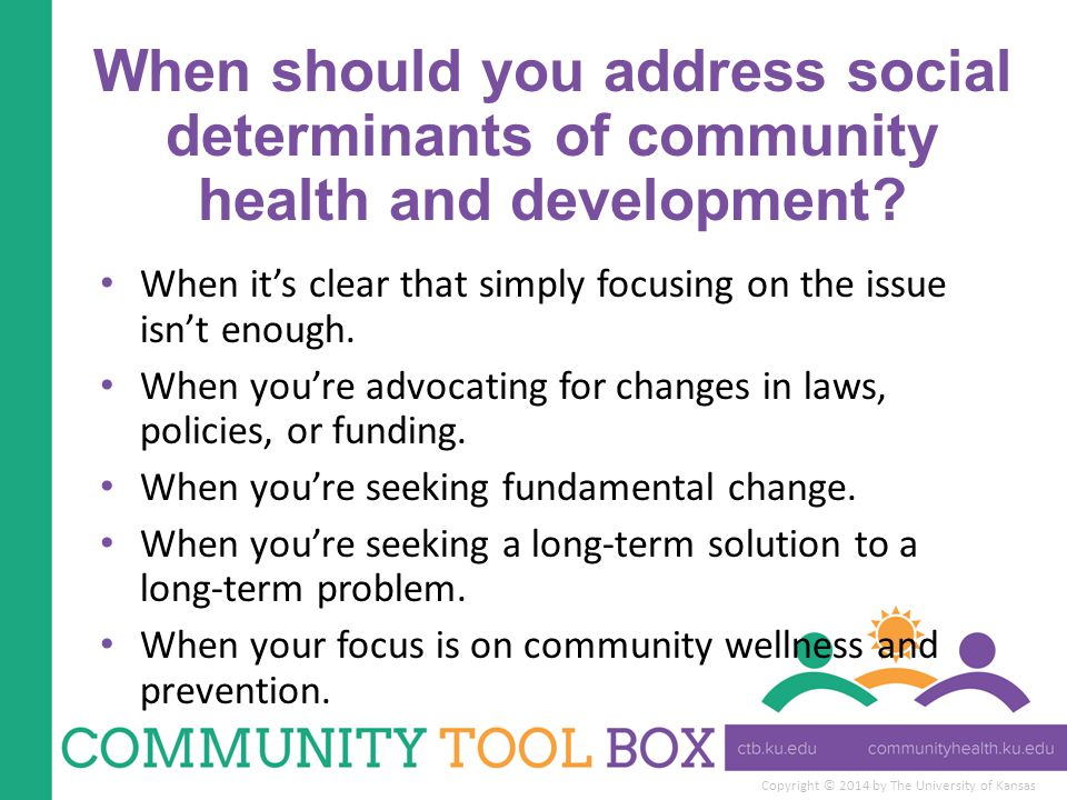 Copyright © 2014 by The University of Kansas When should you address social determinants of community health and development.